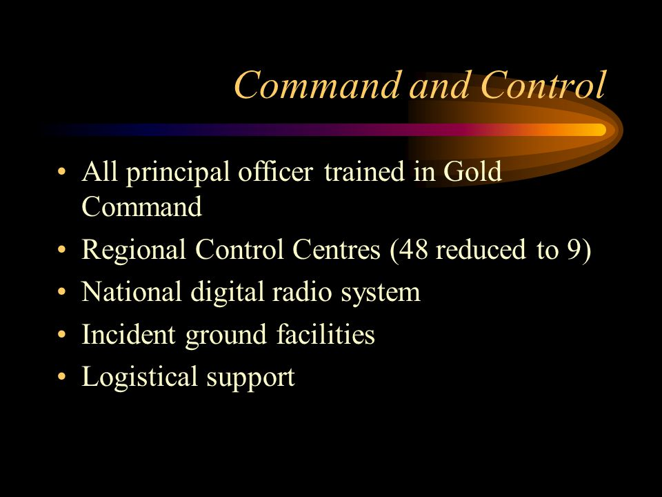 Command and Control All principal officer trained in Gold Command Regional Control Centres (48 reduced to 9) National digital radio system Incident ground facilities Logistical support