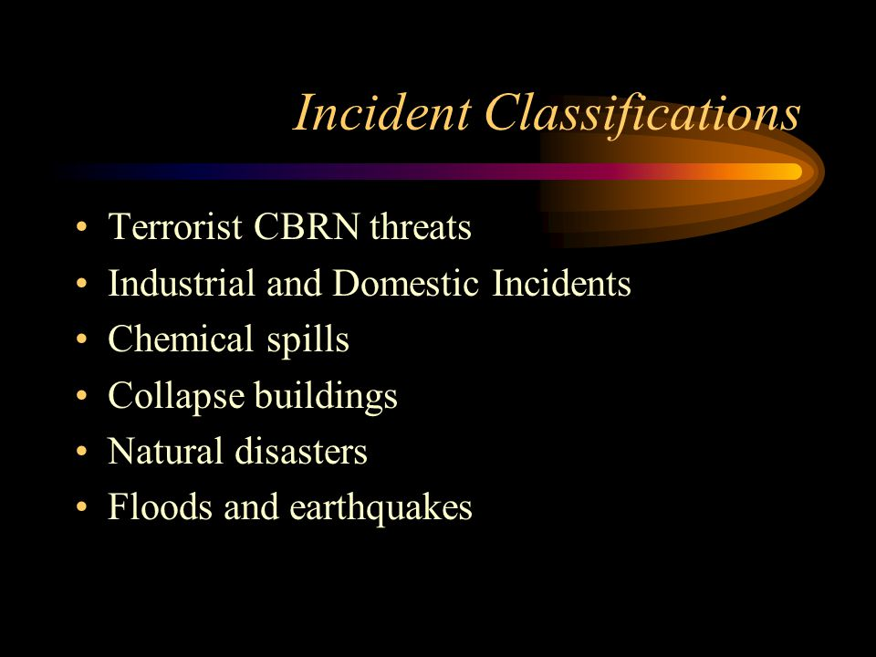 Incident Classifications Terrorist CBRN threats Industrial and Domestic Incidents Chemical spills Collapse buildings Natural disasters Floods and earthquakes