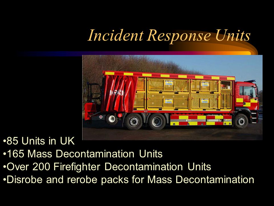 Incident Response Units 85 Units in UK 165 Mass Decontamination Units Over 200 Firefighter Decontamination Units Disrobe and rerobe packs for Mass Decontamination