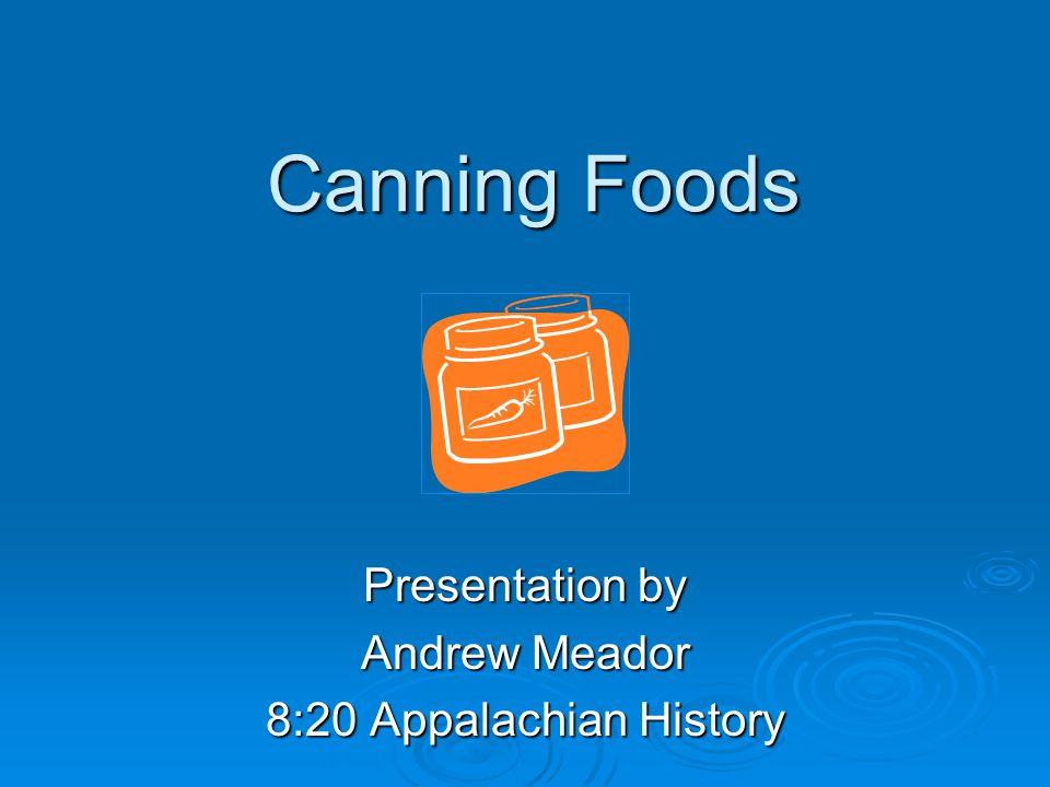 Canning Foods Presentation by Andrew Meador 8:20 Appalachian History