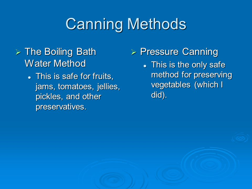 Canning Methods  The Boiling Bath Water Method This is safe for fruits, jams, tomatoes, jellies, pickles, and other preservatives. This is safe for f
