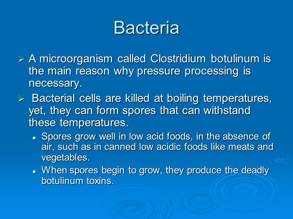 Bacteria  A microorganism called Clostridium botulinum is the main reason why pressure processing is necessary.