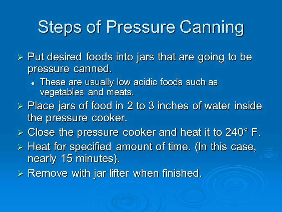 Steps of Pressure Canning  Put desired foods into jars that are going to be pressure canned. These are usually low acidic foods such as vegetables an