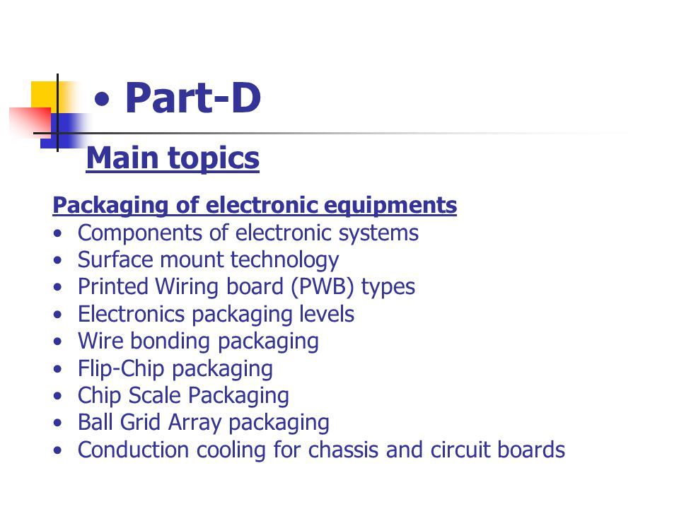 Part-D Main topics Packaging of electronic equipments Components of electronic systems Surface mount technology Printed Wiring board (PWB) types Elect