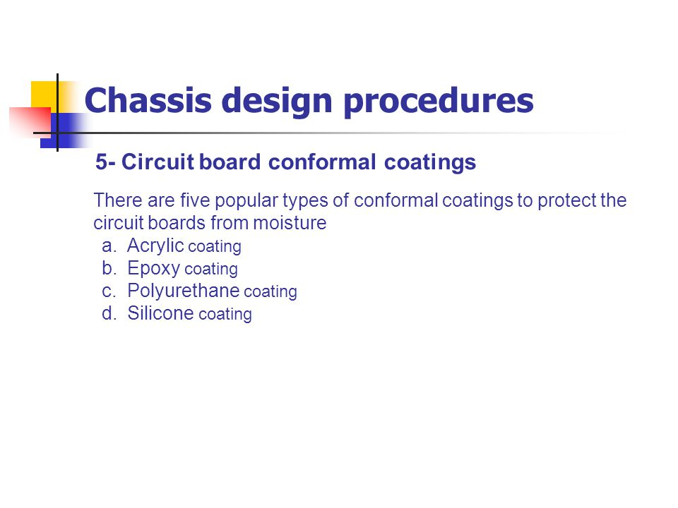 5- Circuit board conformal coatings Chassis design procedures There are five popular types of conformal coatings to protect the circuit boards from mo