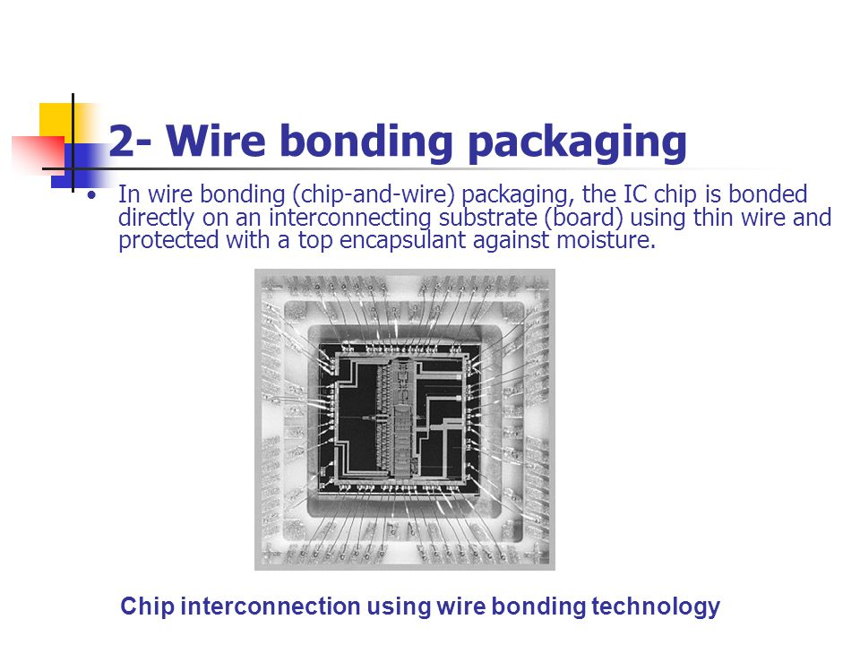 2- Wire bonding packaging In wire bonding (chip-and-wire) packaging, the IC chip is bonded directly on an interconnecting substrate (board) using thin
