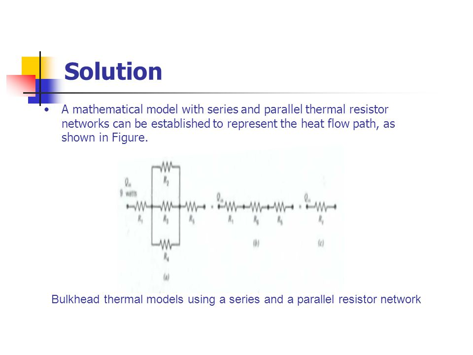 Solution A mathematical model with series and parallel thermal resistor networks can be established to represent the heat flow path, as shown in Figur