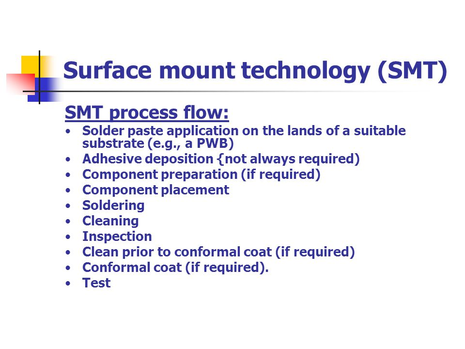 Surface mount technology (SMT) SMT process flow: Solder paste application on the lands of a suitable substrate (e.g., a PWB) Adhesive deposition {not
