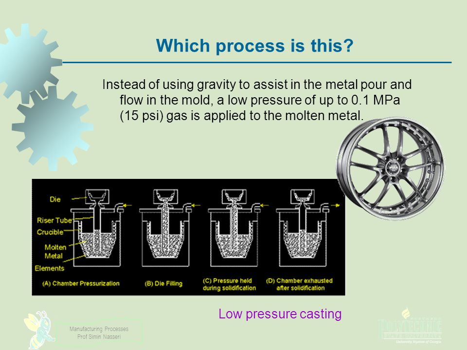 Manufacturing Processes Prof Simin Nasseri Which process is this? Instead of using gravity to assist in the metal pour and flow in the mold, a low pre