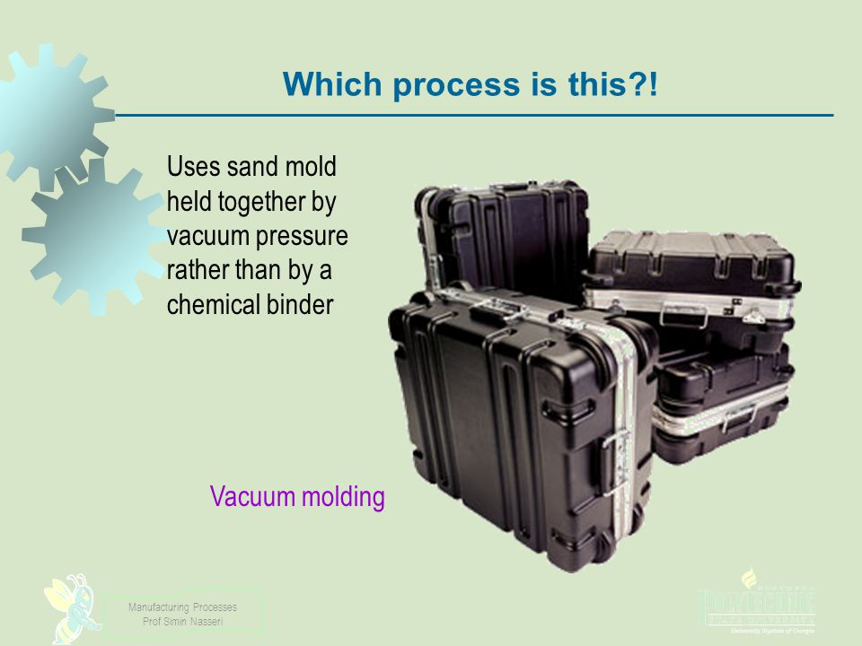 Manufacturing Processes Prof Simin Nasseri Which process is this?! Vacuum molding Uses sand mold held together by vacuum pressure rather than by a che