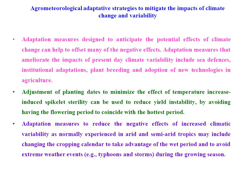 Agrometeorological adaptative strategies to mitigate the impacts of climate change and variability Adaptation measures designed to anticipate the potential effects of climate change can help to offset many of the negative effects.