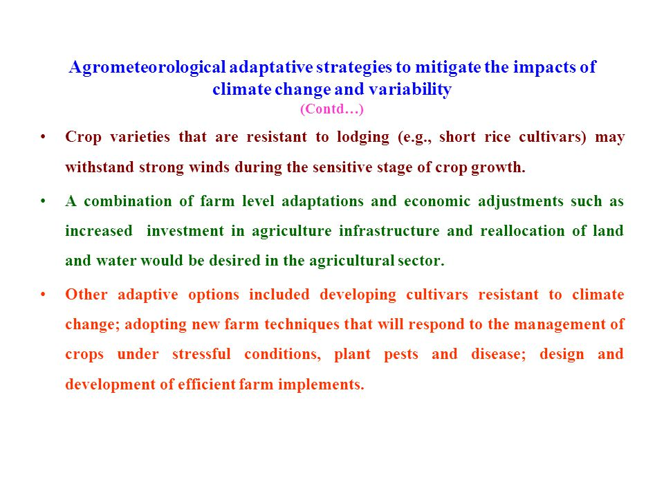 Agrometeorological adaptative strategies to mitigate the impacts of climate change and variability (Contd…) Crop varieties that are resistant to lodging (e.g., short rice cultivars) may withstand strong winds during the sensitive stage of crop growth.