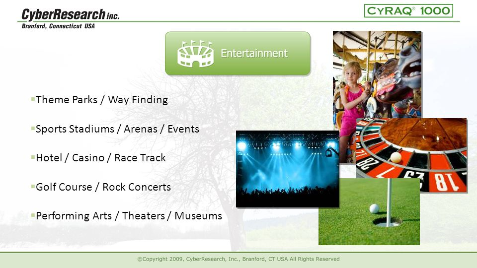  Theme Parks / Way Finding  Hotel / Casino / Race Track  Golf Course / Rock Concerts  Performing Arts / Theaters / Museums  Sports Stadiums / Arenas / Events