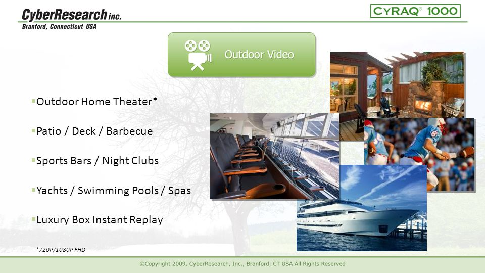 Outdoor Home Theater*  Sports Bars / Night Clubs  Yachts / Swimming Pools / Spas  Luxury Box Instant Replay  Patio / Deck / Barbecue *720P/1080P