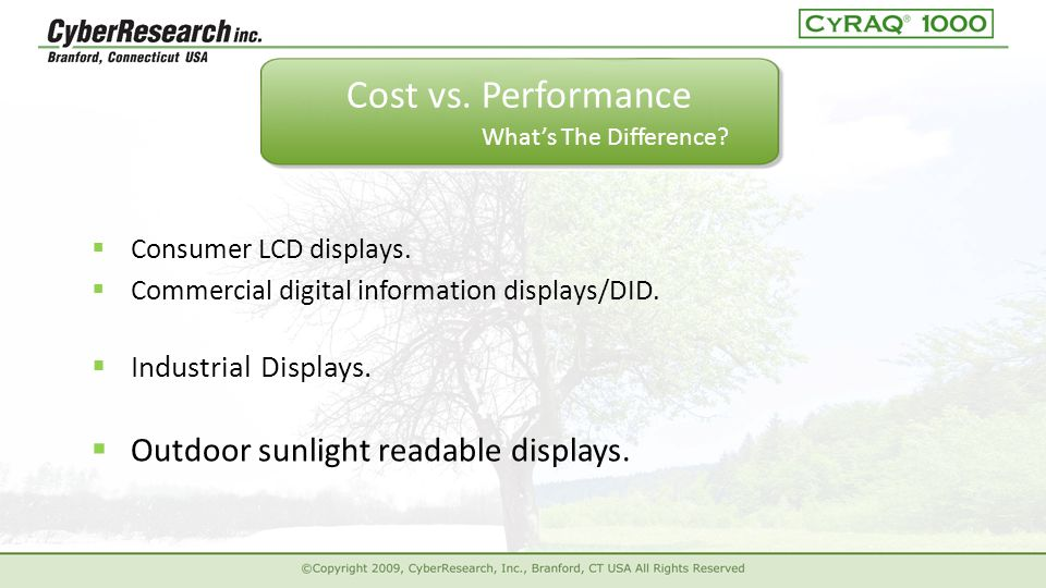  Outdoor sunlight readable displays.  Consumer LCD displays.  Commercial digital information displays/DID. Cost vs. Performance  Industrial Displa
