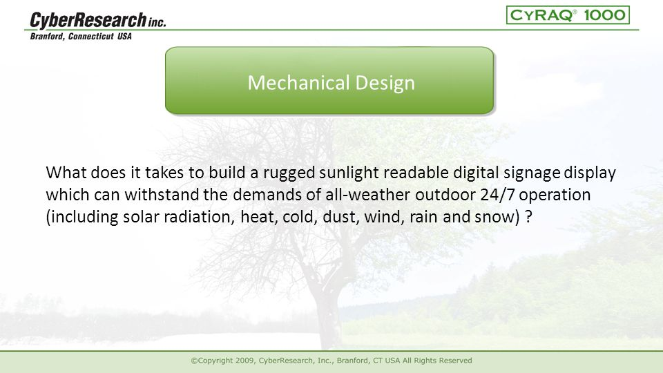 ck What does it takes to build a rugged sunlight readable digital signage display which can withstand the demands of all-weather outdoor 24/7 operation (including solar radiation, heat, cold, dust, wind, rain and snow) .