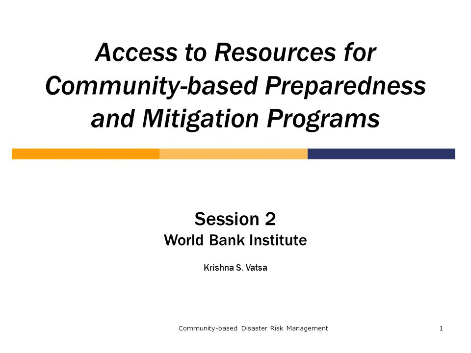 Community-based Disaster Risk Management1 Access to Resources for Community-based Preparedness and Mitigation Programs Session 2 World Bank Institute Krishna S.
