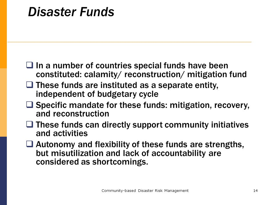 Community-based Disaster Risk Management14 Disaster Funds  In a number of countries special funds have been constituted: calamity/ reconstruction/ mitigation fund  These funds are instituted as a separate entity, independent of budgetary cycle  Specific mandate for these funds: mitigation, recovery, and reconstruction  These funds can directly support community initiatives and activities  Autonomy and flexibility of these funds are strengths, but misutilization and lack of accountability are considered as shortcomings.
