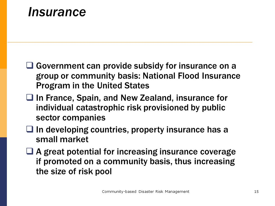 Community-based Disaster Risk Management15 Insurance  Government can provide subsidy for insurance on a group or community basis: National Flood Insurance Program in the United States  In France, Spain, and New Zealand, insurance for individual catastrophic risk provisioned by public sector companies  In developing countries, property insurance has a small market  A great potential for increasing insurance coverage if promoted on a community basis, thus increasing the size of risk pool