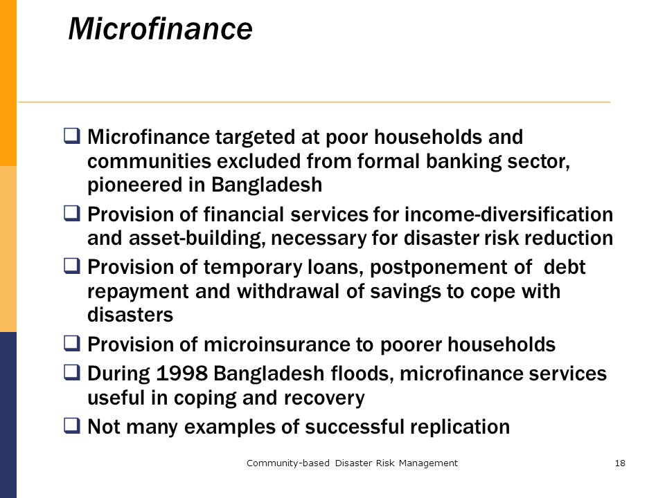 Community-based Disaster Risk Management18 Microfinance  Microfinance targeted at poor households and communities excluded from formal banking sector, pioneered in Bangladesh  Provision of financial services for income-diversification and asset-building, necessary for disaster risk reduction  Provision of temporary loans, postponement of debt repayment and withdrawal of savings to cope with disasters  Provision of microinsurance to poorer households  During 1998 Bangladesh floods, microfinance services useful in coping and recovery  Not many examples of successful replication