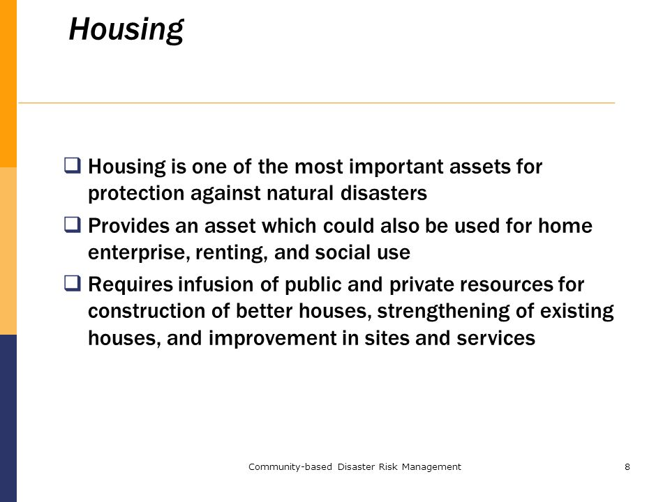 Community-based Disaster Risk Management8 Housing  Housing is one of the most important assets for protection against natural disasters  Provides an asset which could also be used for home enterprise, renting, and social use  Requires infusion of public and private resources for construction of better houses, strengthening of existing houses, and improvement in sites and services