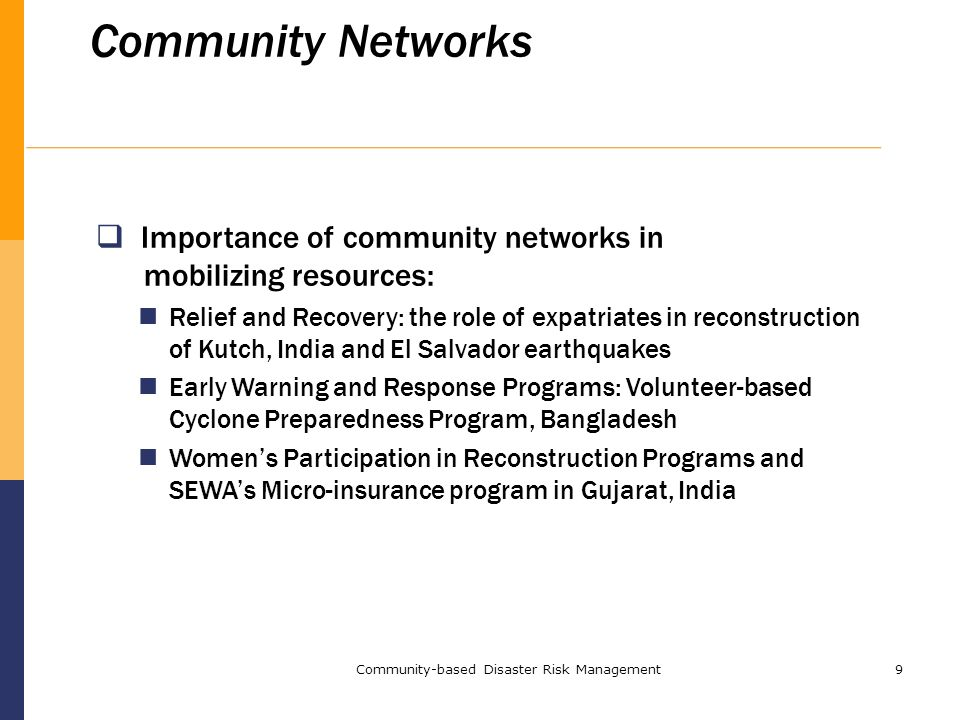 Community-based Disaster Risk Management9 Community Networks  Importance of community networks in mobilizing resources: Relief and Recovery: the role of expatriates in reconstruction of Kutch, India and El Salvador earthquakes Early Warning and Response Programs: Volunteer-based Cyclone Preparedness Program, Bangladesh Women's Participation in Reconstruction Programs and SEWA's Micro-insurance program in Gujarat, India