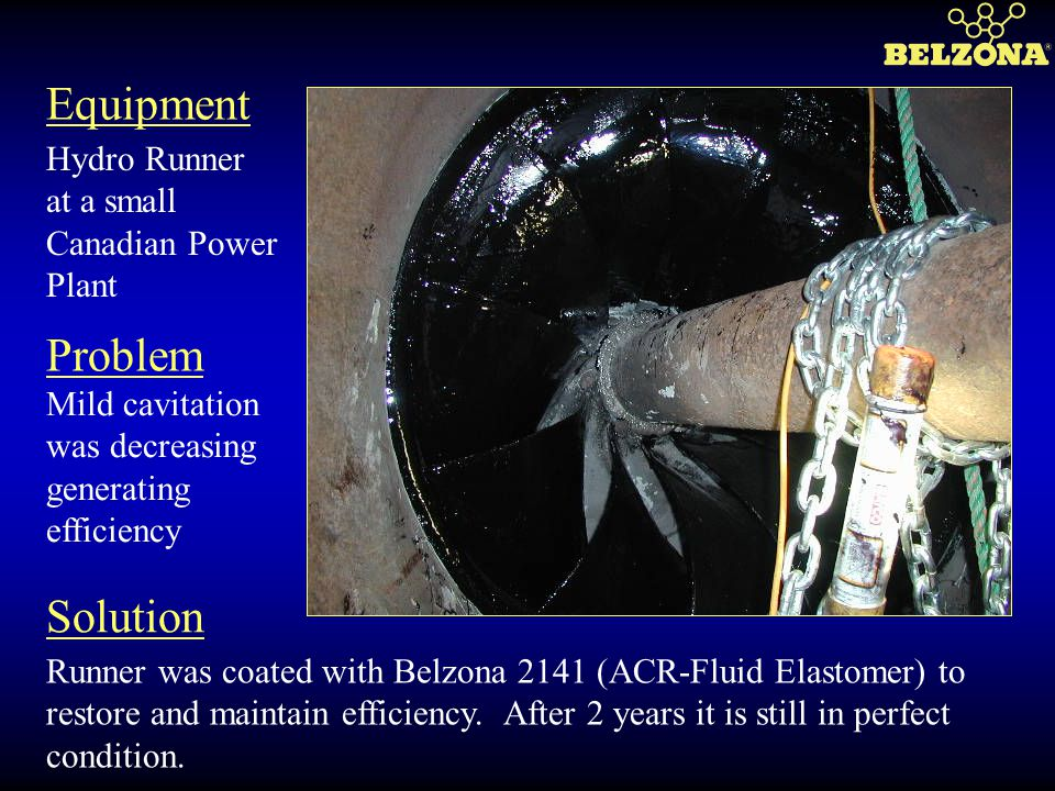 Equipment Problem Solution Hydro Runner at a small Canadian Power Plant Mild cavitation was decreasing generating efficiency Runner was coated with Be