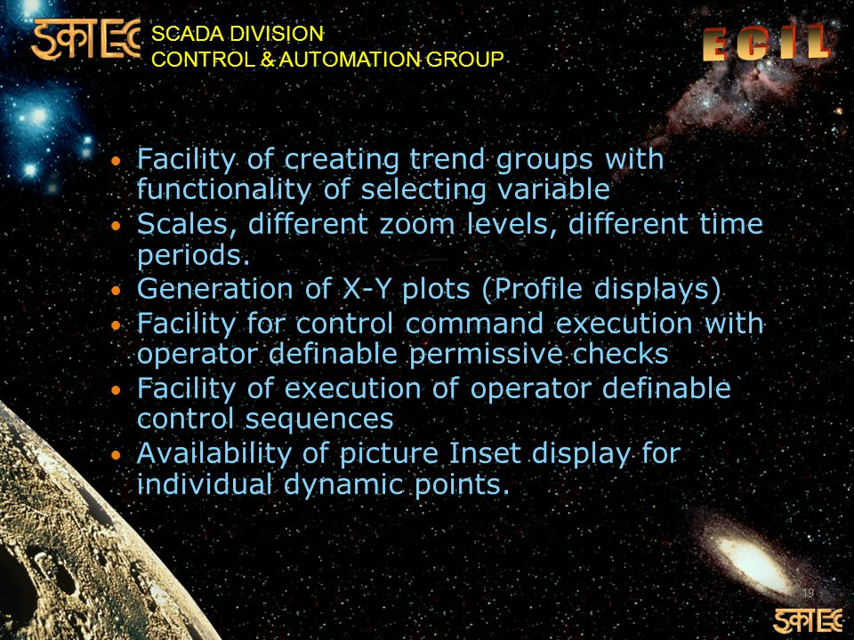 SCADA DIVISION CONTROL & AUTOMATION GROUP Facility of creating trend groups with functionality of selecting variable Scales, different zoom levels, different time periods.