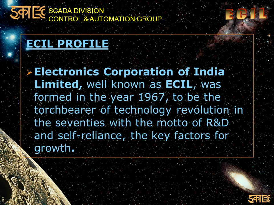 SCADA DIVISION CONTROL & AUTOMATION GROUP ECIL PROFILE  Electronics Corporation of India Limited, well known as ECIL, was formed in the year 1967, to be the torchbearer of technology revolution in the seventies with the motto of R&D and self-reliance, the key factors for growth.