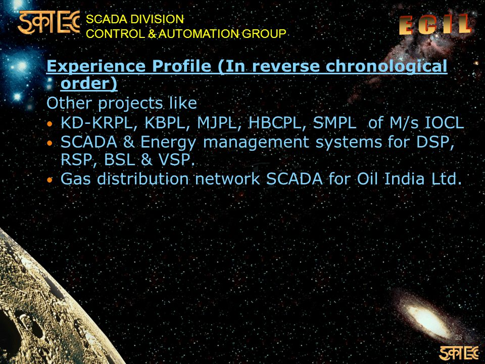 SCADA DIVISION CONTROL & AUTOMATION GROUP Experience Profile (In reverse chronological order) Other projects like KD-KRPL, KBPL, MJPL, HBCPL, SMPL of M/s IOCL SCADA & Energy management systems for DSP, RSP, BSL & VSP.