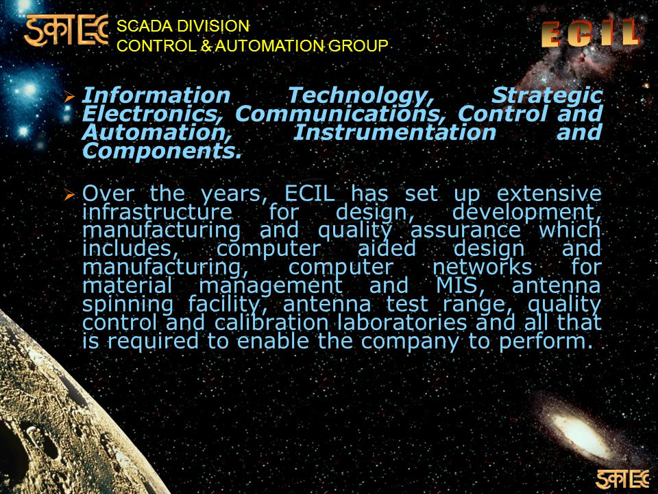 SCADA DIVISION CONTROL & AUTOMATION GROUP AREAS OF BUSINESS  ECIL s areas of business operations cover Automation and Controls including related Instrumentation, Information Technology including a wide range of IT based Solutions and related Tele Communications, Strategic Electronics and Communications covering a wide area, such as information and Broadcasting and Civil Aviation apart from Defense.