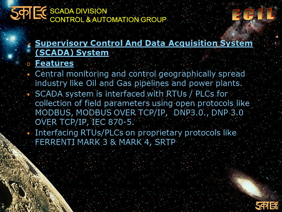 SCADA DIVISION CONTROL & AUTOMATION GROUP System collects the data of important parameters such as Flow, Pressure, Temperature and status of equipment in case of oil pipelines at various points and Voltage, Current and Power and states of circuit breakers in case of Power Plants.