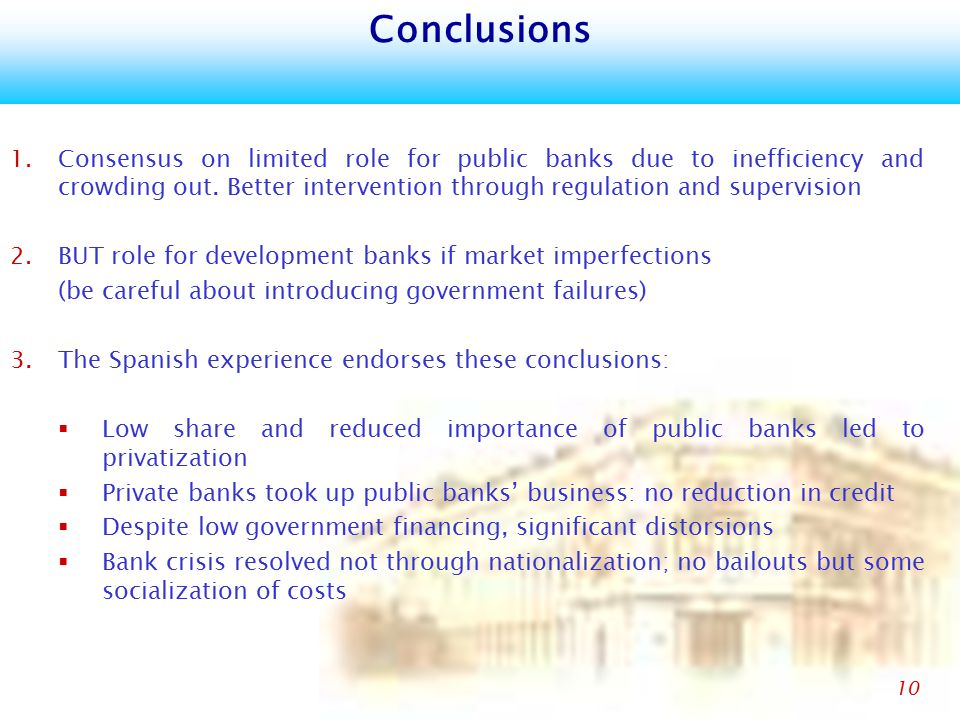 10 Conclusions 1. Consensus on limited role for public banks due to inefficiency and crowding out.