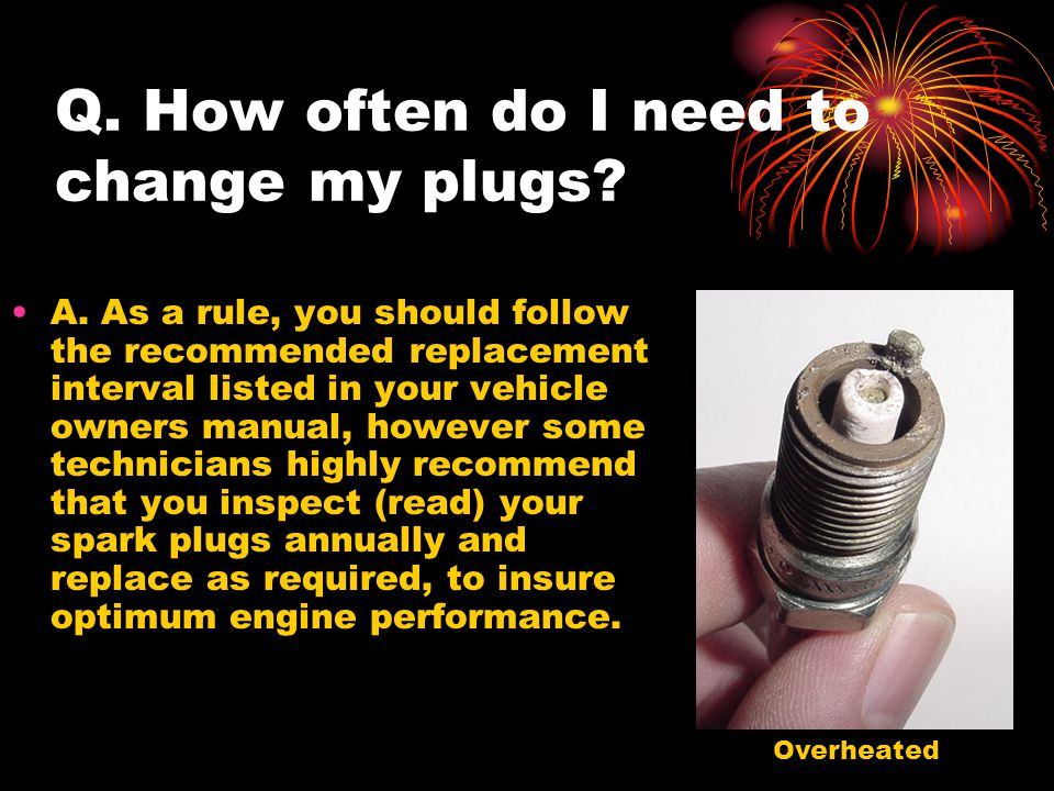 Q. How often do I need to change my plugs. A.
