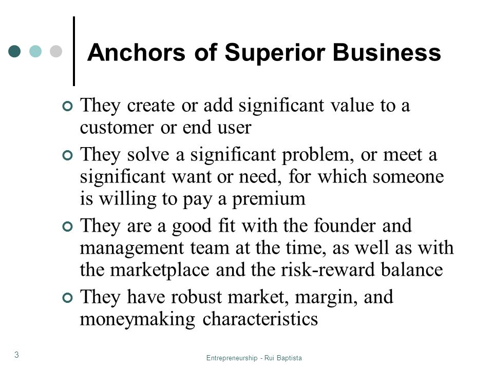 Entrepreneurship - Rui Baptista 14 First-Mover Advantage in the Assessment of New Venture Opportunities Lead Times: new ventures introducing new products/technologies benefit from high barriers to entry being more likely to survive because high barriers provide long lead times for ventures to get established Entry Timing: pioneers have a disadvantage because they face greater uncertainty (lower financing) and greater customer reluctance to buy, and therefore experience greater costs to enter