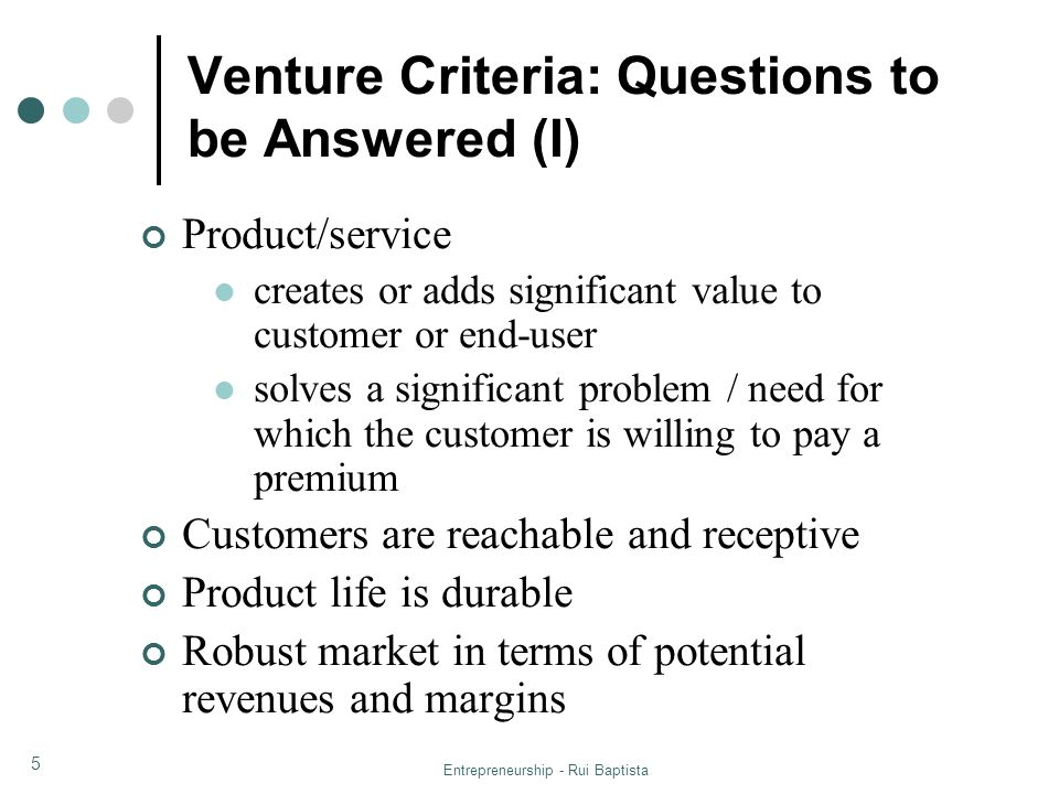 Entrepreneurship - Rui Baptista 6 Venture Criteria: Questions to be Answered (II) Competitive advantages exist: First mover advantages Control over prices or costs Patents or trade secrets Special know-how Special relationships with customers or suppliers Contractual advantages Attractive value creation and realization: Offers attractive returns for investors (ROI) Has low to moderate capitalization needs that are fundable Has a viable exit strategy Risk/reward balance