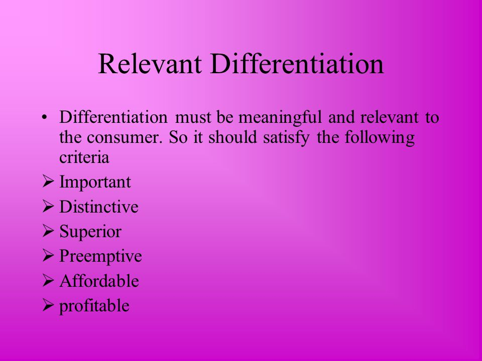 Relevant Differentiation Differentiation must be meaningful and relevant to the consumer.
