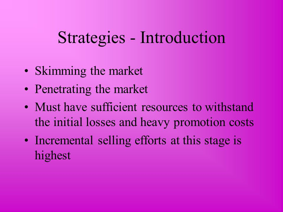 Strategies - Introduction Skimming the market Penetrating the market Must have sufficient resources to withstand the initial losses and heavy promotion costs Incremental selling efforts at this stage is highest
