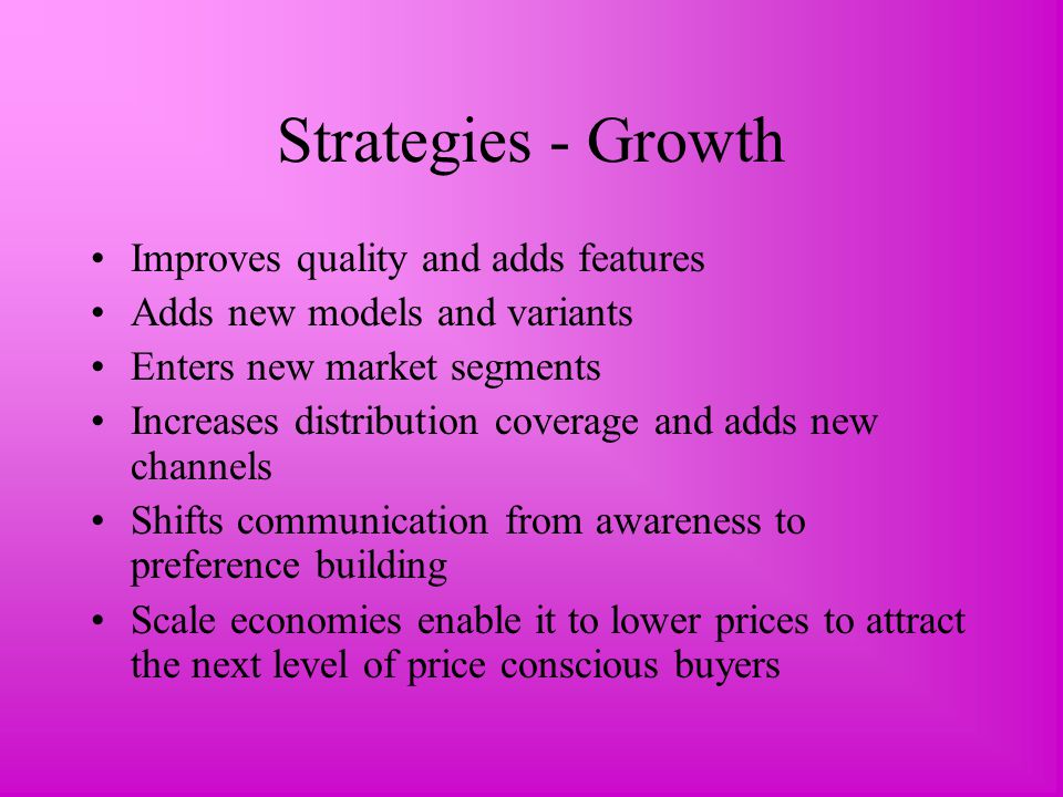 Strategies - Growth Improves quality and adds features Adds new models and variants Enters new market segments Increases distribution coverage and adds new channels Shifts communication from awareness to preference building Scale economies enable it to lower prices to attract the next level of price conscious buyers