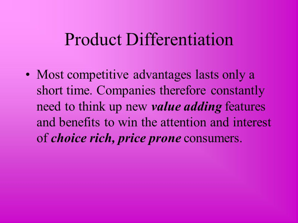 Product Differentiation Most competitive advantages lasts only a short time.