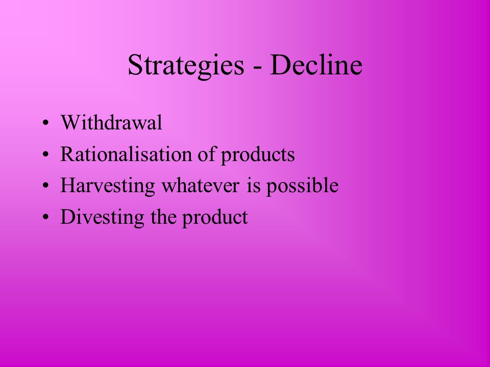Strategies - Decline Withdrawal Rationalisation of products Harvesting whatever is possible Divesting the product