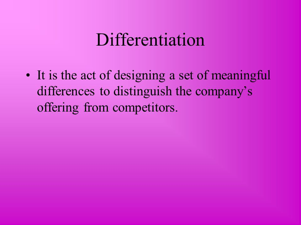 Differentiation It is the act of designing a set of meaningful differences to distinguish the company's offering from competitors.