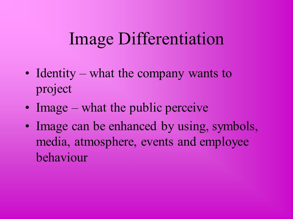 Image Differentiation Identity – what the company wants to project Image – what the public perceive Image can be enhanced by using, symbols, media, atmosphere, events and employee behaviour