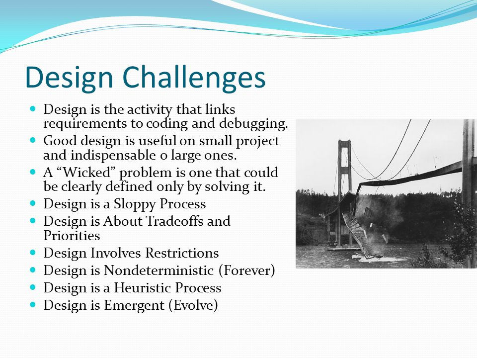 Design Challenges Design is the activity that links requirements to coding and debugging.