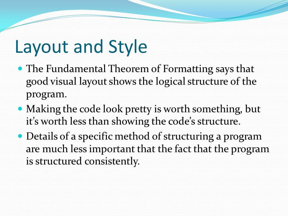 Layout and Style The Fundamental Theorem of Formatting says that good visual layout shows the logical structure of the program.