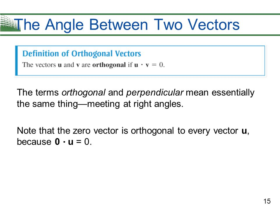 15 The Angle Between Two Vectors The terms orthogonal and perpendicular mean essentially the same thing—meeting at right angles.