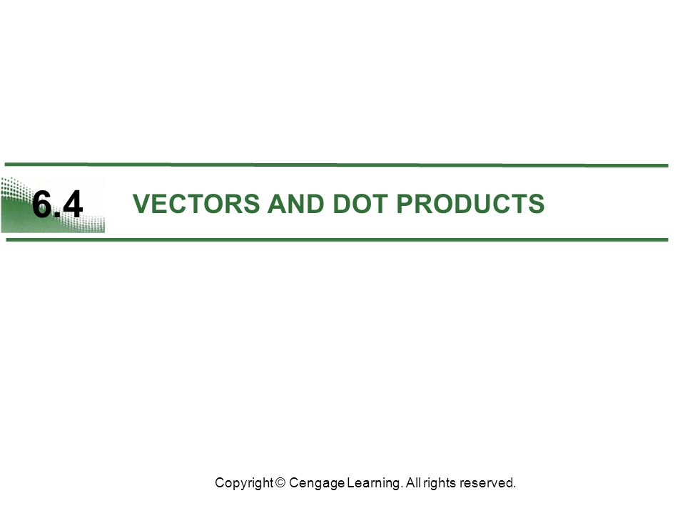 6.4 VECTORS AND DOT PRODUCTS Copyright © Cengage Learning. All rights reserved.