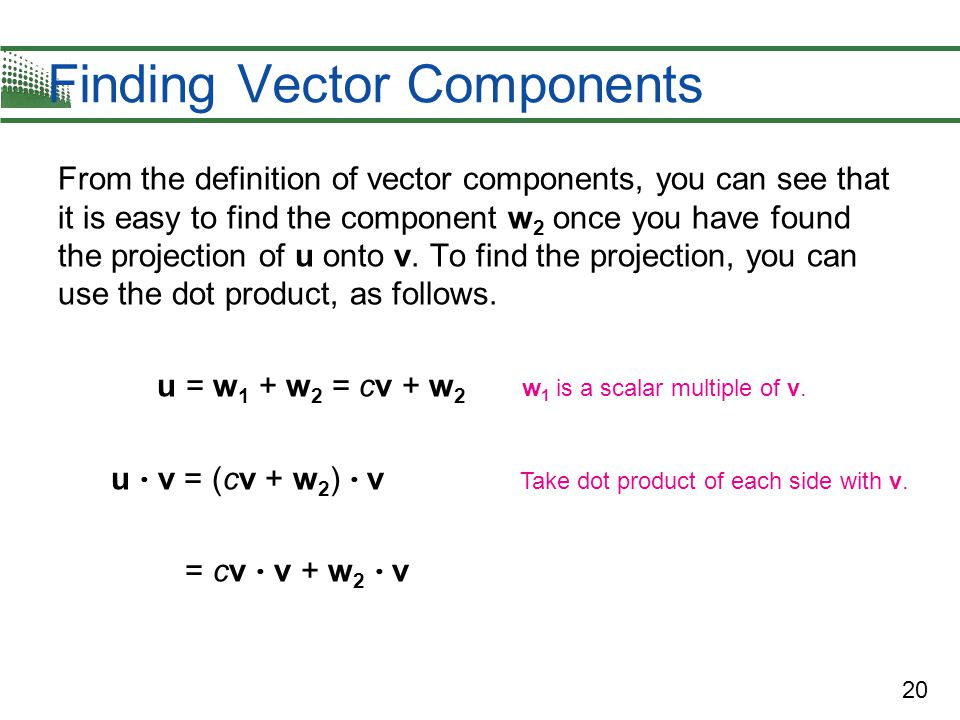 20 Finding Vector Components From the definition of vector components, you can see that it is easy to find the component w 2 once you have found the p