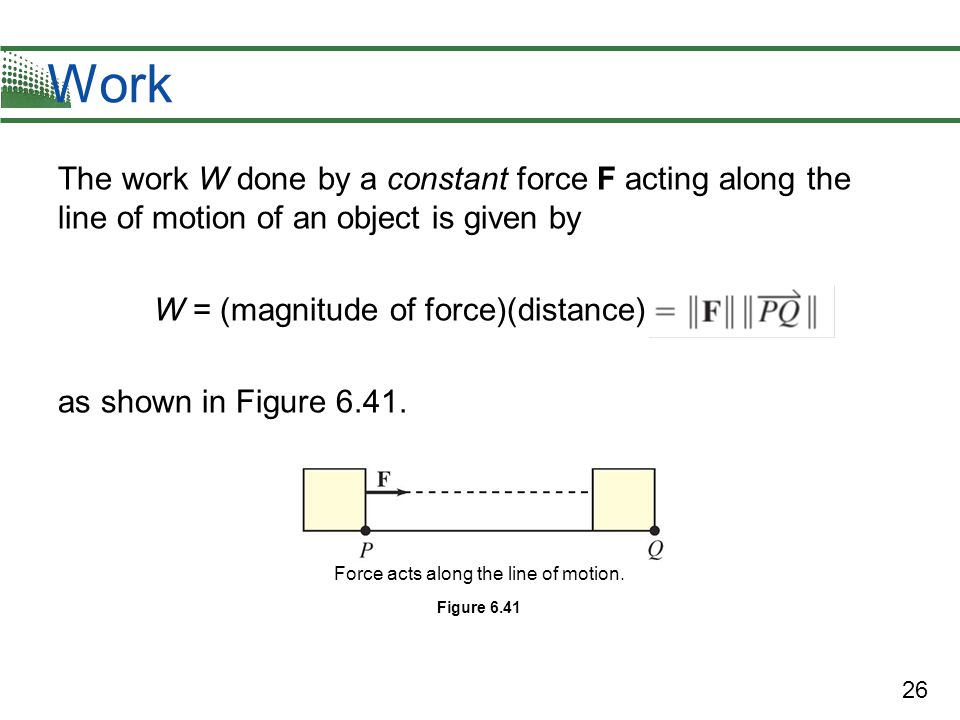 26 Work The work W done by a constant force F acting along the line of motion of an object is given by W = (magnitude of force)(distance) as shown in Figure 6.41.