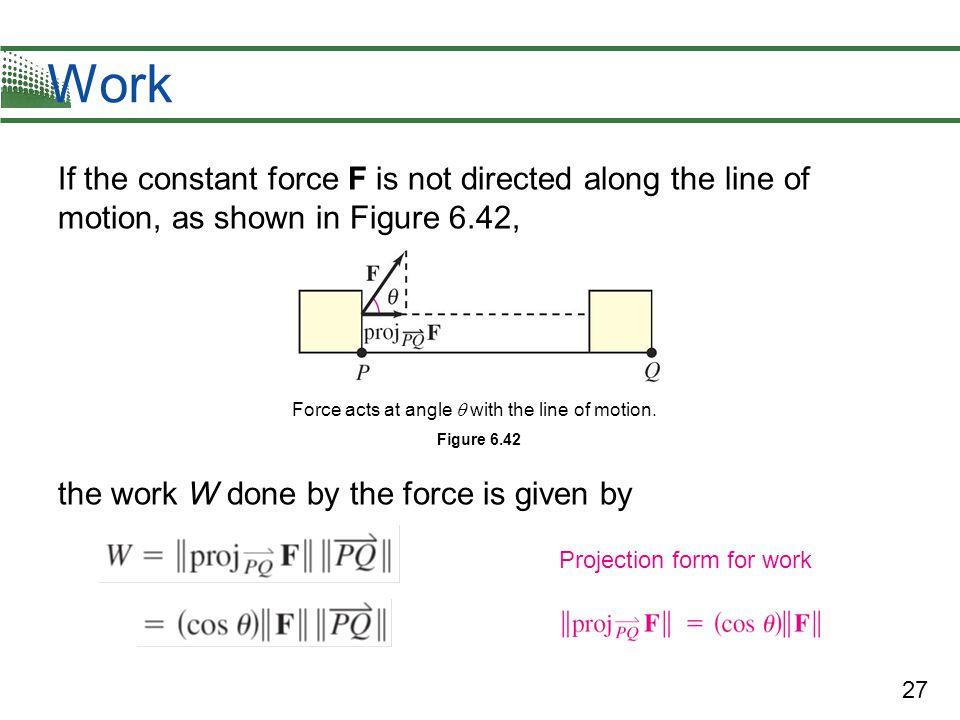 27 Work If the constant force F is not directed along the line of motion, as shown in Figure 6.42, the work W done by the force is given by Force acts at angle  with the line of motion.